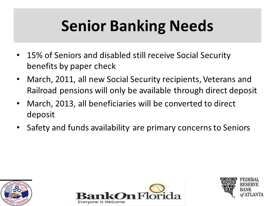Senior Banking Needs 15% of Seniors and disabled still receive Social Security benefits by paper check March, 2011, all new Social Security recipients, Veterans and Railroad pensions will only be available through direct deposit March, 2013, all beneficiaries will be converted to direct deposit Safety and funds availability are primary concerns to Seniors