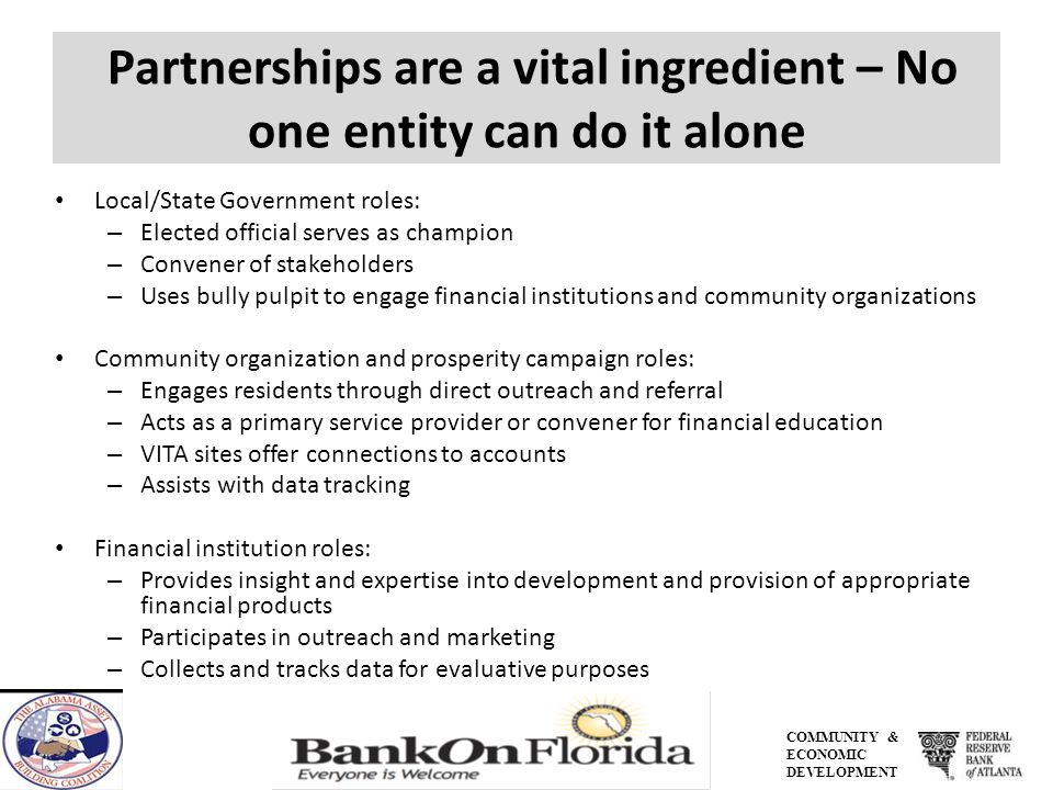 COMMUNITY & ECONOMIC DEVELOPMENT Partnerships are a vital ingredient – No one entity can do it alone Local/State Government roles: – Elected official serves as champion – Convener of stakeholders – Uses bully pulpit to engage financial institutions and community organizations Community organization and prosperity campaign roles: – Engages residents through direct outreach and referral – Acts as a primary service provider or convener for financial education – VITA sites offer connections to accounts – Assists with data tracking Financial institution roles: – Provides insight and expertise into development and provision of appropriate financial products – Participates in outreach and marketing – Collects and tracks data for evaluative purposes