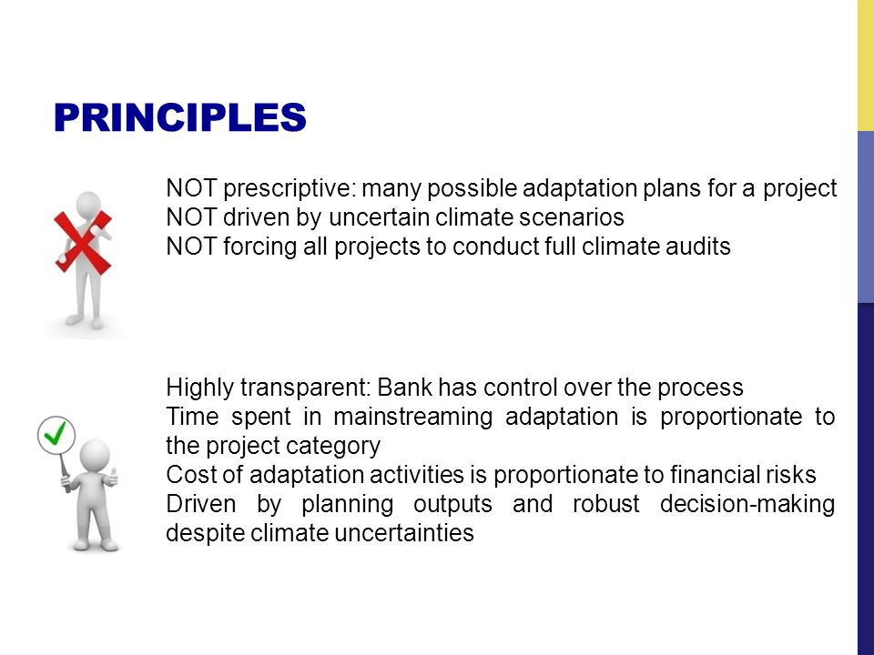 PRINCIPLES Highly transparent: Bank has control over the process Time spent in mainstreaming adaptation is proportionate to the project category Cost of adaptation activities is proportionate to financial risks Driven by planning outputs and robust decision-making despite climate uncertainties NOT prescriptive: many possible adaptation plans for a project NOT driven by uncertain climate scenarios NOT forcing all projects to conduct full climate audits