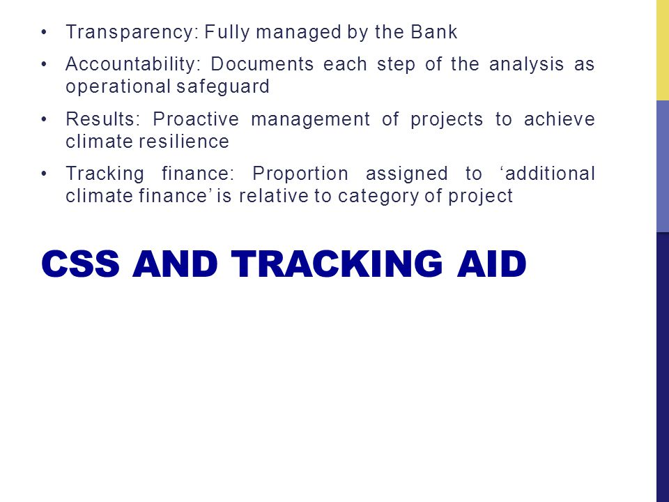 CSS AND TRACKING AID Transparency: Fully managed by the Bank Accountability: Documents each step of the analysis as operational safeguard Results: Proactive management of projects to achieve climate resilience Tracking finance: Proportion assigned to additional climate finance is relative to category of project