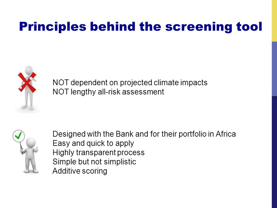 Principles behind the screening tool Designed with the Bank and for their portfolio in Africa Easy and quick to apply Highly transparent process Simple but not simplistic Additive scoring NOT dependent on projected climate impacts NOT lengthy all-risk assessment