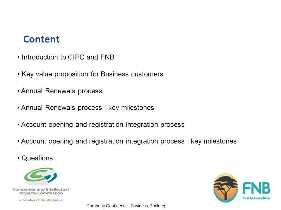 Company Confidential, Business Banking Content Introduction to CIPC and FNB Key value proposition for Business customers Annual Renewals process Annual Renewals process : key milestones Account opening and registration integration process Account opening and registration integration process : key milestones Questions