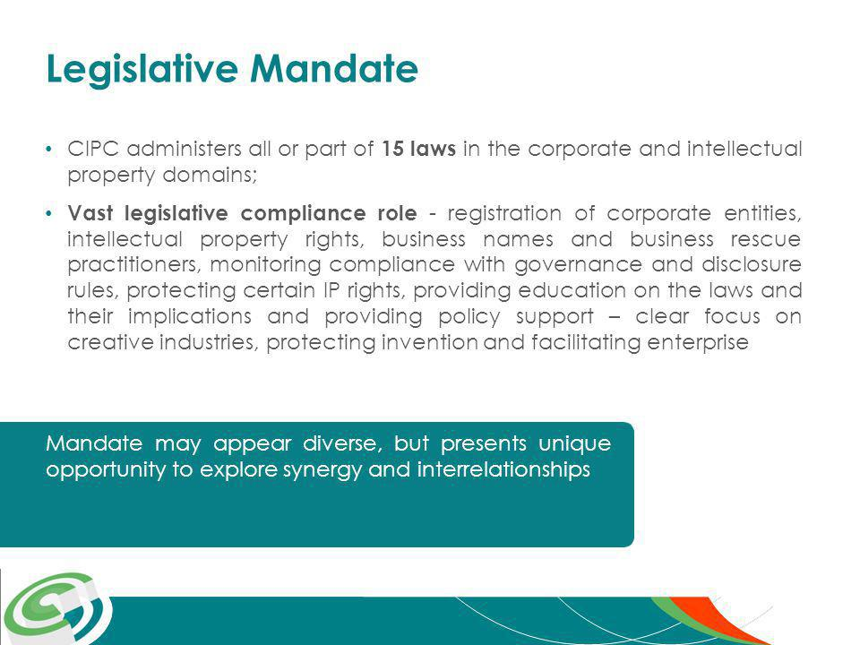 Legislative Mandate CIPC administers all or part of 15 laws in the corporate and intellectual property domains; Vast legislative compliance role - registration of corporate entities, intellectual property rights, business names and business rescue practitioners, monitoring compliance with governance and disclosure rules, protecting certain IP rights, providing education on the laws and their implications and providing policy support – clear focus on creative industries, protecting invention and facilitating enterprise Mandate may appear diverse, but presents unique opportunity to explore synergy and interrelationships