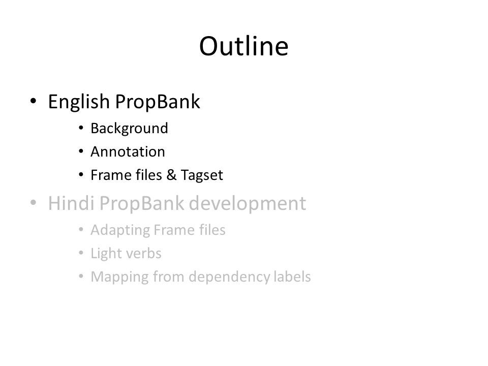Outline English PropBank Background Annotation Frame files & Tagset Hindi PropBank development Adapting Frame files Light verbs Mapping from dependency labels