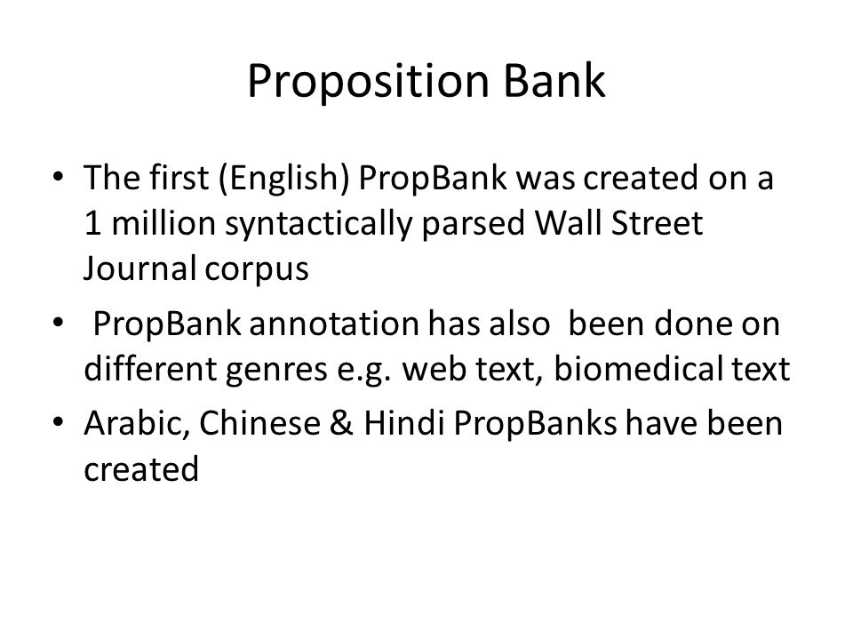 Proposition Bank The first (English) PropBank was created on a 1 million syntactically parsed Wall Street Journal corpus PropBank annotation has also been done on different genres e.g.
