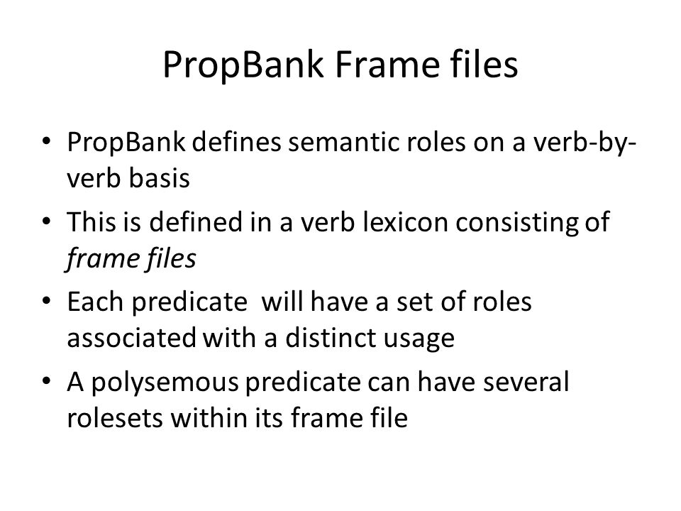 PropBank Frame files PropBank defines semantic roles on a verb-by- verb basis This is defined in a verb lexicon consisting of frame files Each predicate will have a set of roles associated with a distinct usage A polysemous predicate can have several rolesets within its frame file