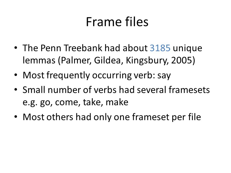 Frame files The Penn Treebank had about 3185 unique lemmas (Palmer, Gildea, Kingsbury, 2005) Most frequently occurring verb: say Small number of verbs had several framesets e.g.