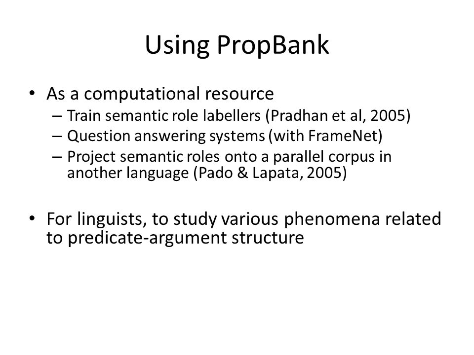 Using PropBank As a computational resource – Train semantic role labellers (Pradhan et al, 2005) – Question answering systems (with FrameNet) – Project semantic roles onto a parallel corpus in another language (Pado & Lapata, 2005) For linguists, to study various phenomena related to predicate-argument structure