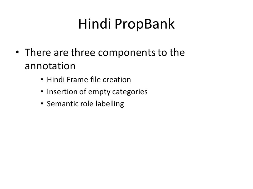 Hindi PropBank There are three components to the annotation Hindi Frame file creation Insertion of empty categories Semantic role labelling