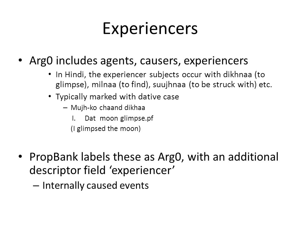 Experiencers Arg0 includes agents, causers, experiencers In Hindi, the experiencer subjects occur with dikhnaa (to glimpse), milnaa (to find), suujhnaa (to be struck with) etc.