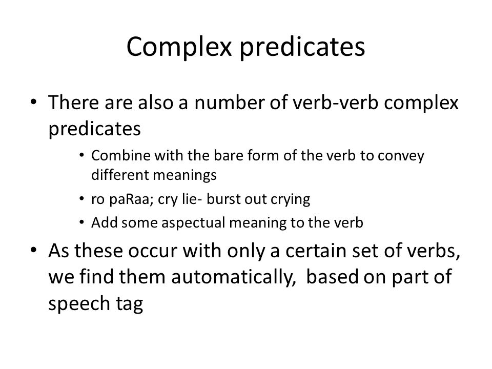 Complex predicates There are also a number of verb-verb complex predicates Combine with the bare form of the verb to convey different meanings ro paRaa; cry lie- burst out crying Add some aspectual meaning to the verb As these occur with only a certain set of verbs, we find them automatically, based on part of speech tag