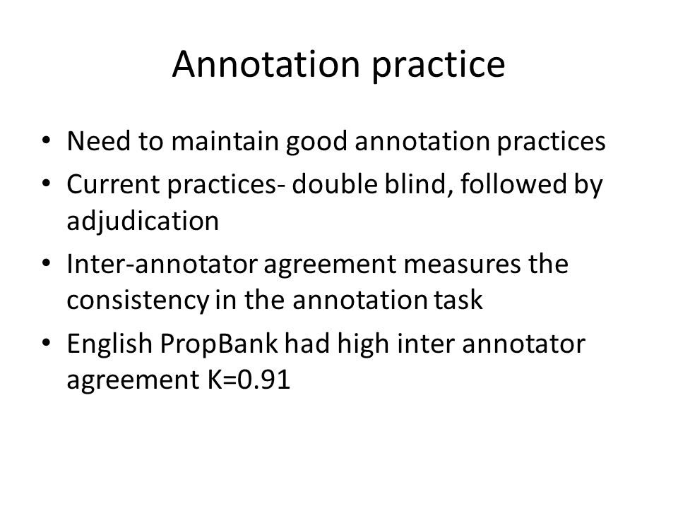 Annotation practice Need to maintain good annotation practices Current practices- double blind, followed by adjudication Inter-annotator agreement measures the consistency in the annotation task English PropBank had high inter annotator agreement K=0.91