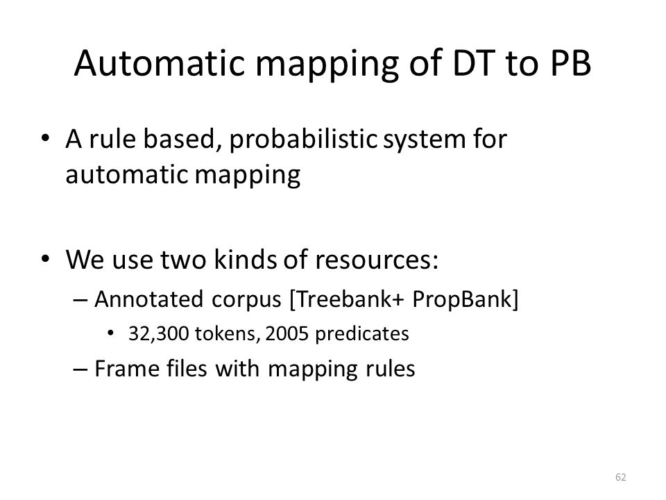 Automatic mapping of DT to PB A rule based, probabilistic system for automatic mapping We use two kinds of resources: – Annotated corpus [Treebank+ PropBank] 32,300 tokens, 2005 predicates – Frame files with mapping rules 62
