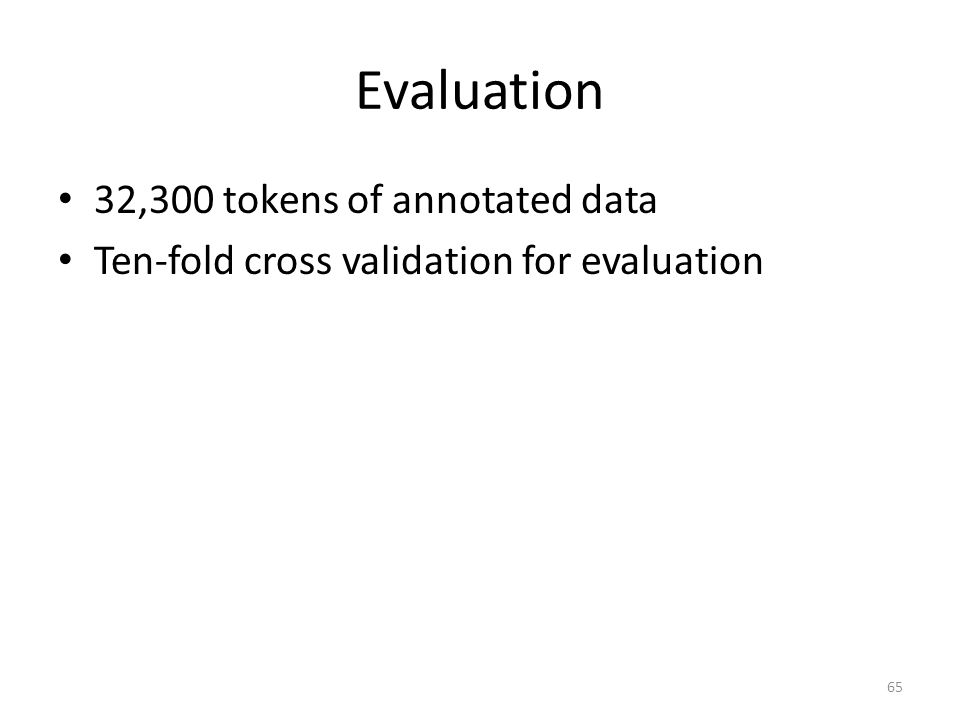 Evaluation 32,300 tokens of annotated data Ten-fold cross validation for evaluation 65
