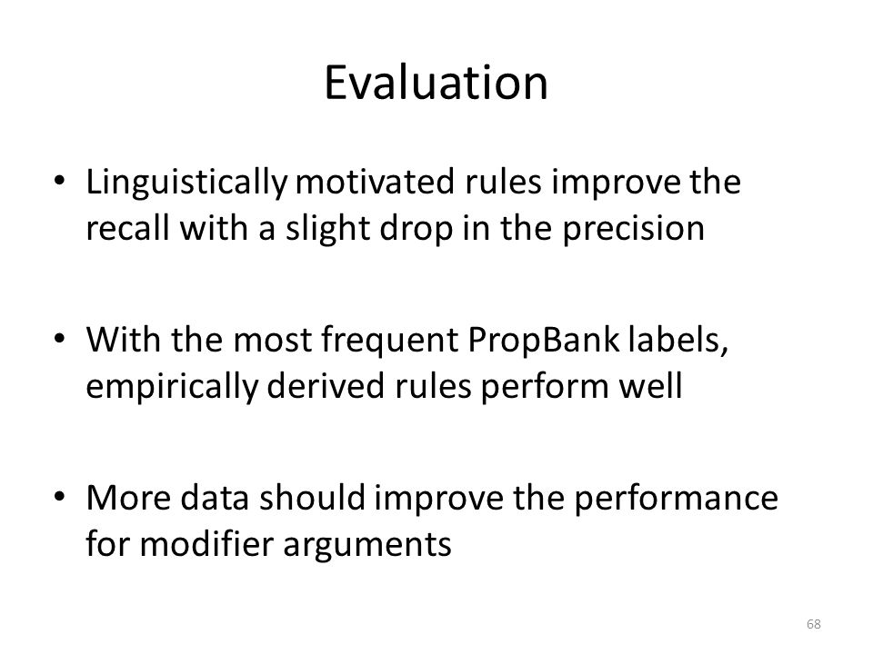 Evaluation Linguistically motivated rules improve the recall with a slight drop in the precision With the most frequent PropBank labels, empirically derived rules perform well More data should improve the performance for modifier arguments 68