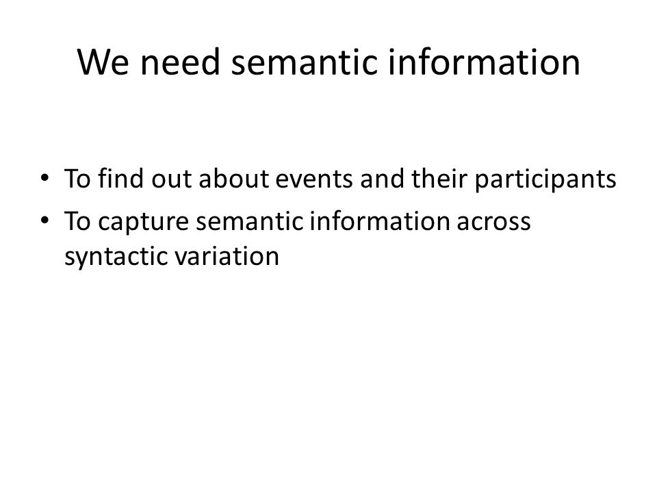 We need semantic information To find out about events and their participants To capture semantic information across syntactic variation