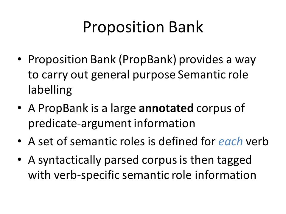 Proposition Bank Proposition Bank (PropBank) provides a way to carry out general purpose Semantic role labelling A PropBank is a large annotated corpus of predicate-argument information A set of semantic roles is defined for each verb A syntactically parsed corpus is then tagged with verb-specific semantic role information