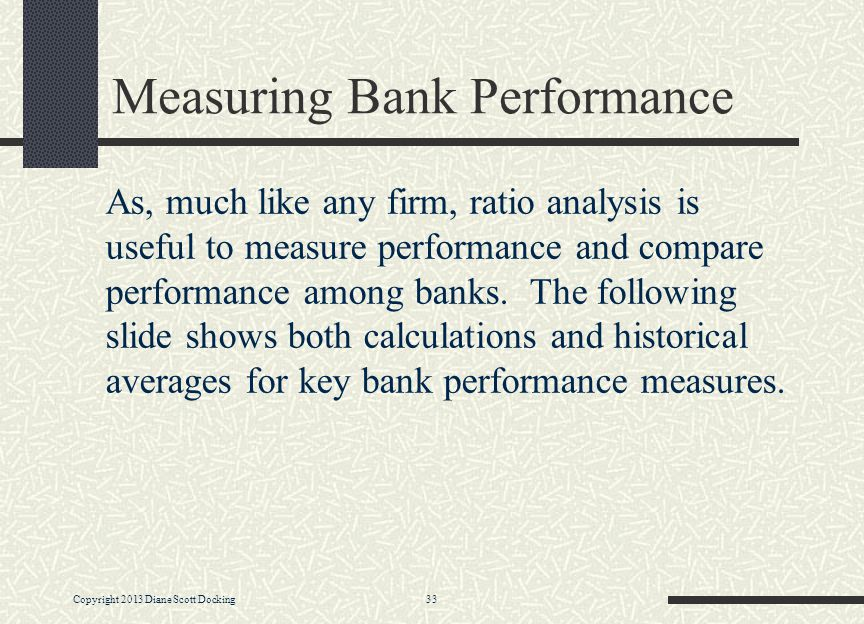 Copyright 2013 Diane Scott Docking 33 Measuring Bank Performance As, much like any firm, ratio analysis is useful to measure performance and compare performance among banks.