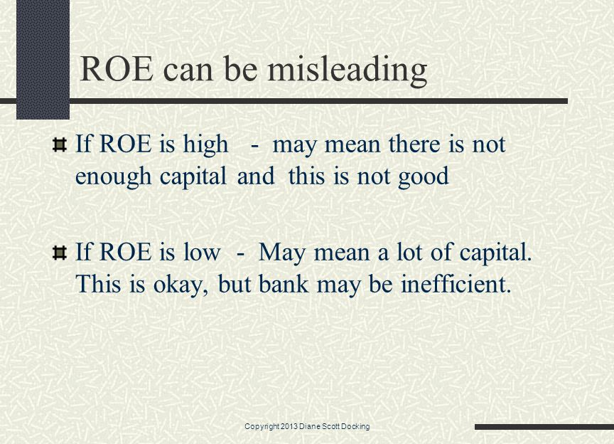 ROE can be misleading If ROE is high - may mean there is not enough capital and this is not good If ROE is low - May mean a lot of capital.