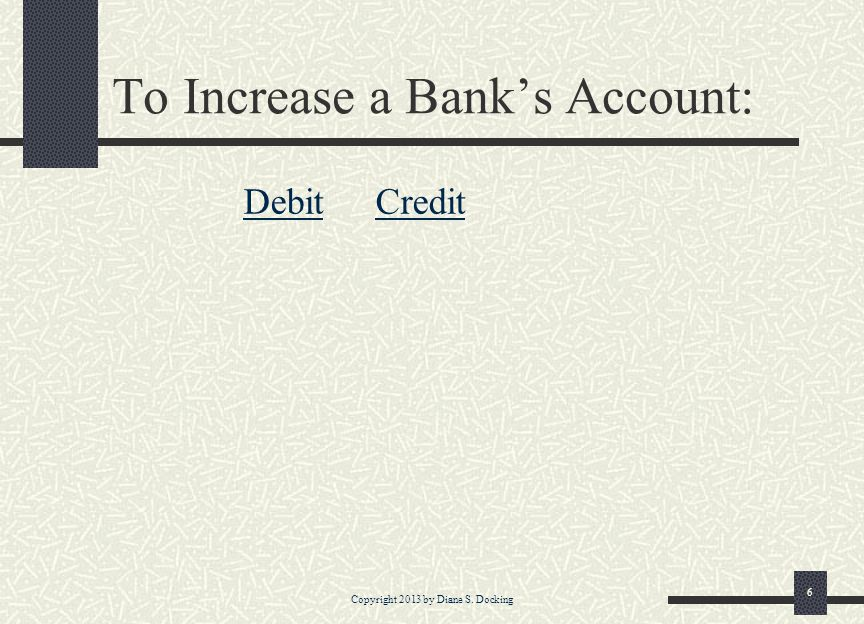 Copyright 2013 by Diane S. Docking 6 To Increase a Banks Account: Debit Credit