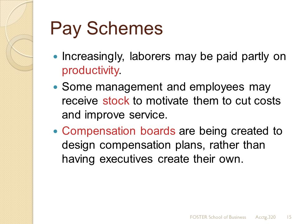 Pay Schemes Increasingly, laborers may be paid partly on productivity. Some management and employees may receive stock to motivate them to cut costs a