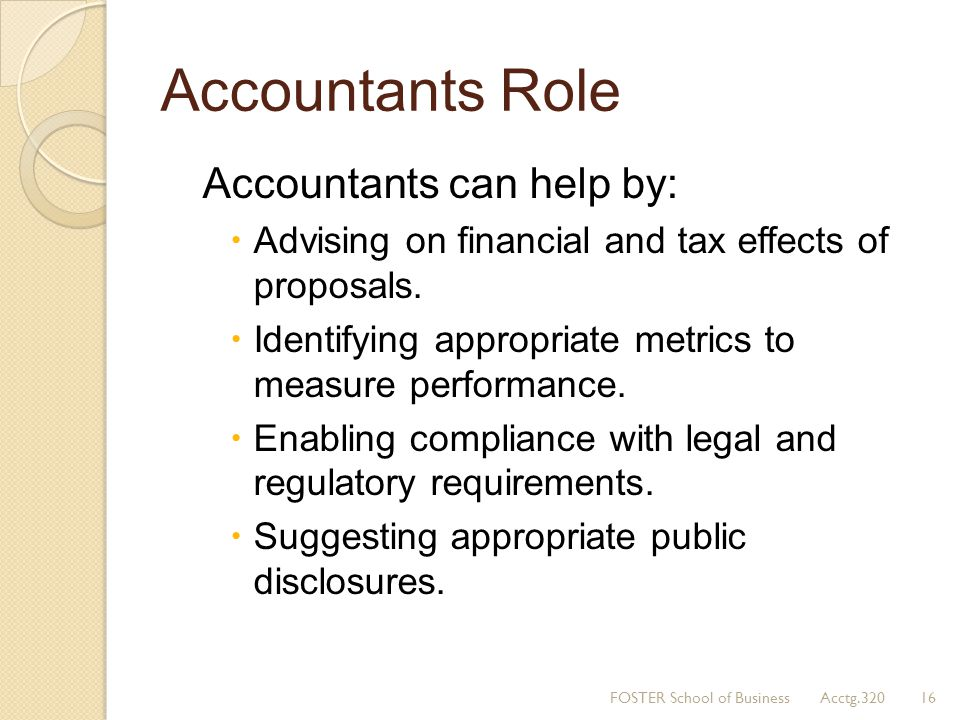 Accountants Role Accountants can help by: Advising on financial and tax effects of proposals. Identifying appropriate metrics to measure performance.