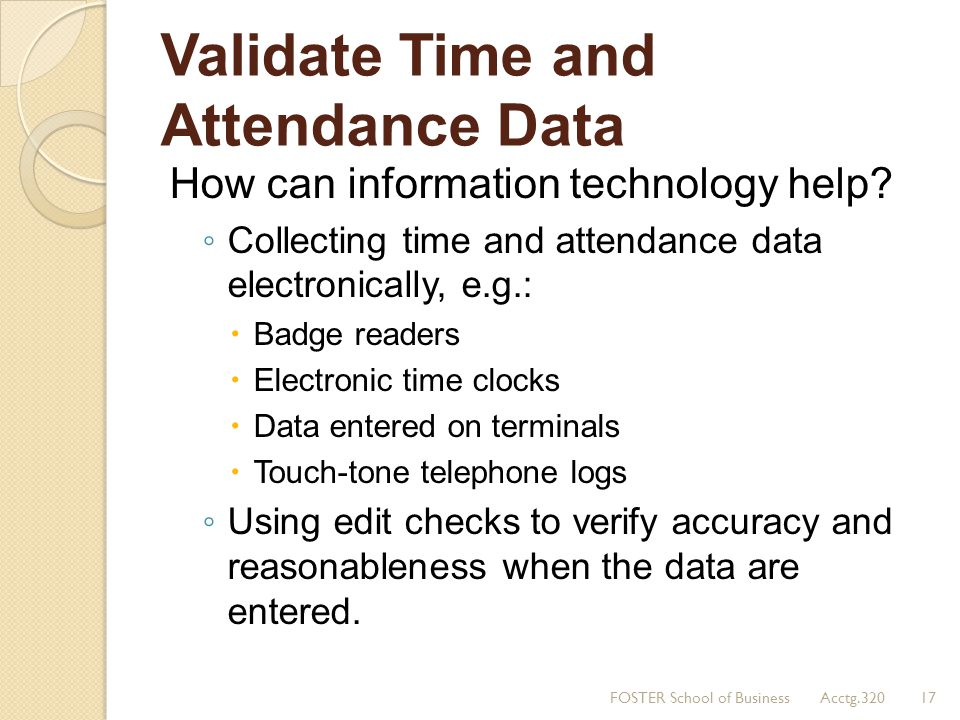 Validate Time and Attendance Data How can information technology help? Collecting time and attendance data electronically, e.g.: Badge readers Electro