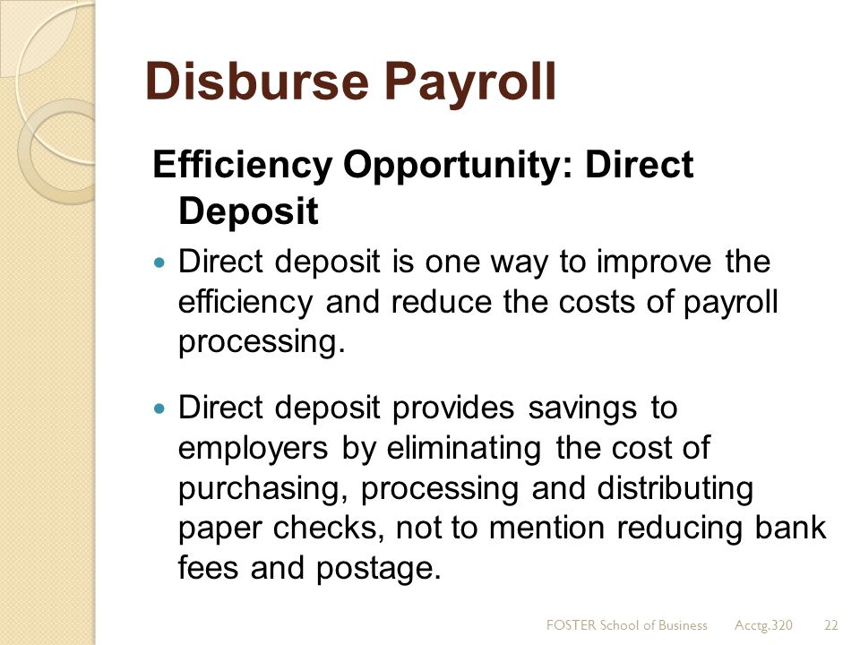 Disburse Payroll Efficiency Opportunity: Direct Deposit Direct deposit is one way to improve the efficiency and reduce the costs of payroll processing