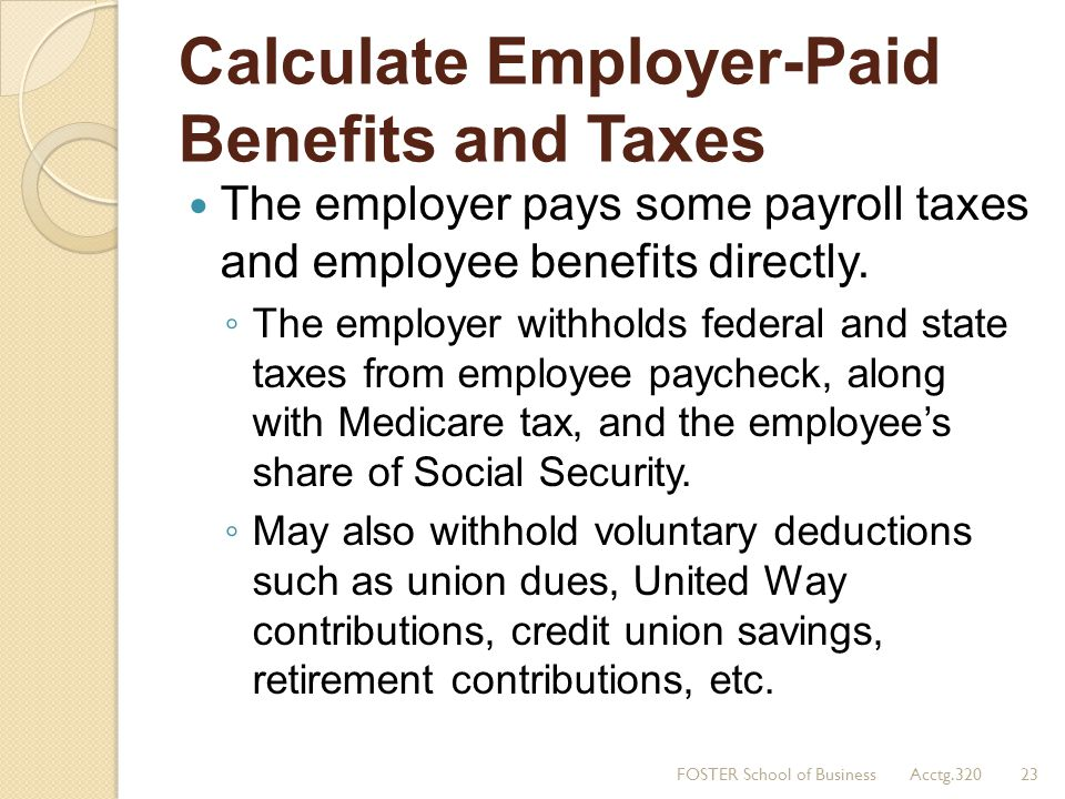 Calculate Employer-Paid Benefits and Taxes The employer pays some payroll taxes and employee benefits directly. The employer withholds federal and sta