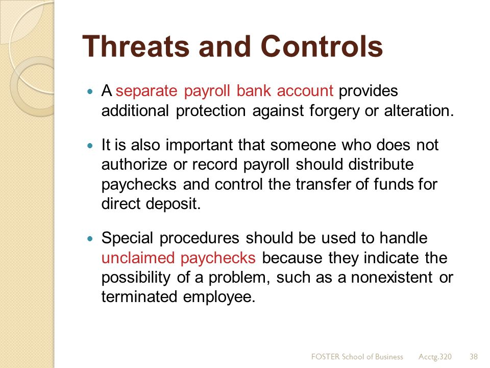 Threats and Controls A separate payroll bank account provides additional protection against forgery or alteration. It is also important that someone w