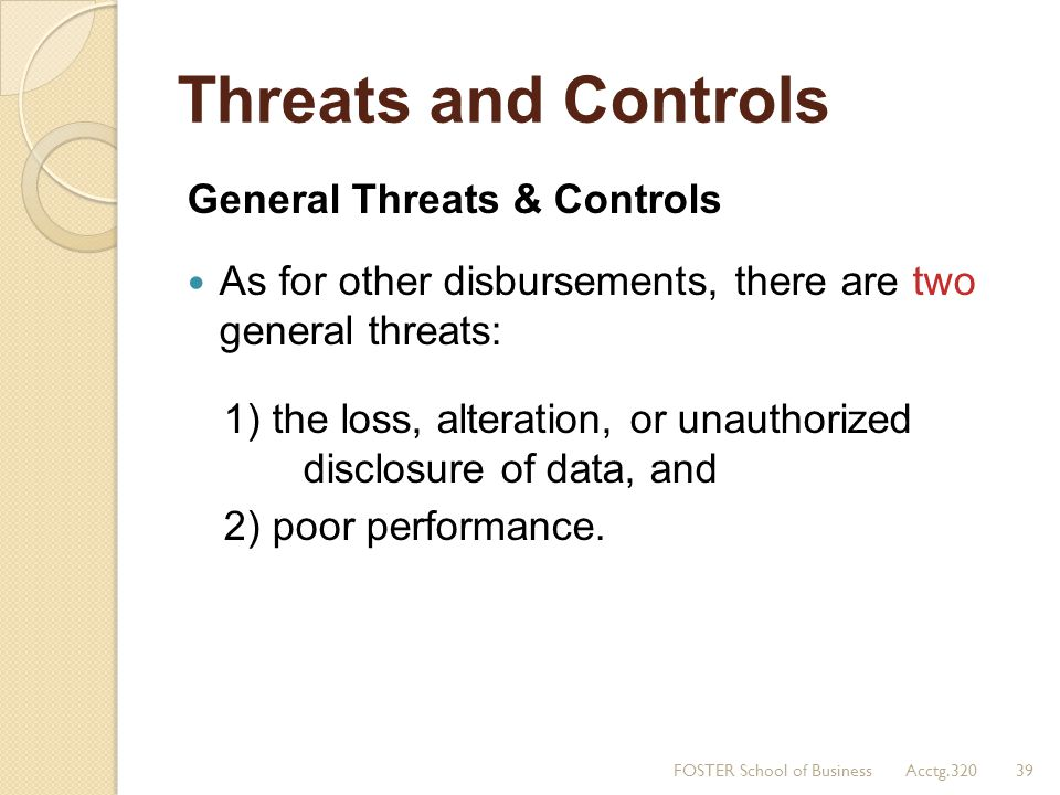 Threats and Controls General Threats & Controls As for other disbursements, there are two general threats: 1) the loss, alteration, or unauthorized di