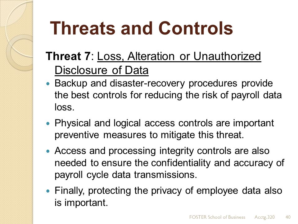 Threats and Controls Threat 7: Loss, Alteration or Unauthorized Disclosure of Data Backup and disaster-recovery procedures provide the best controls f