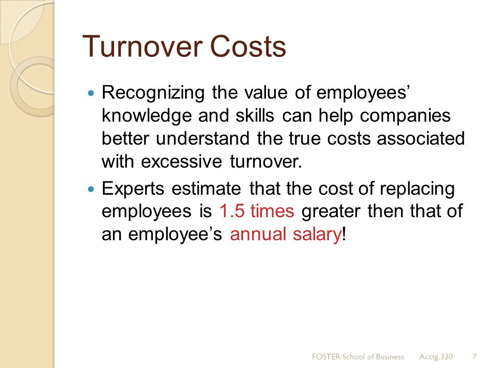 Turnover Costs Recognizing the value of employees knowledge and skills can help companies better understand the true costs associated with excessive t