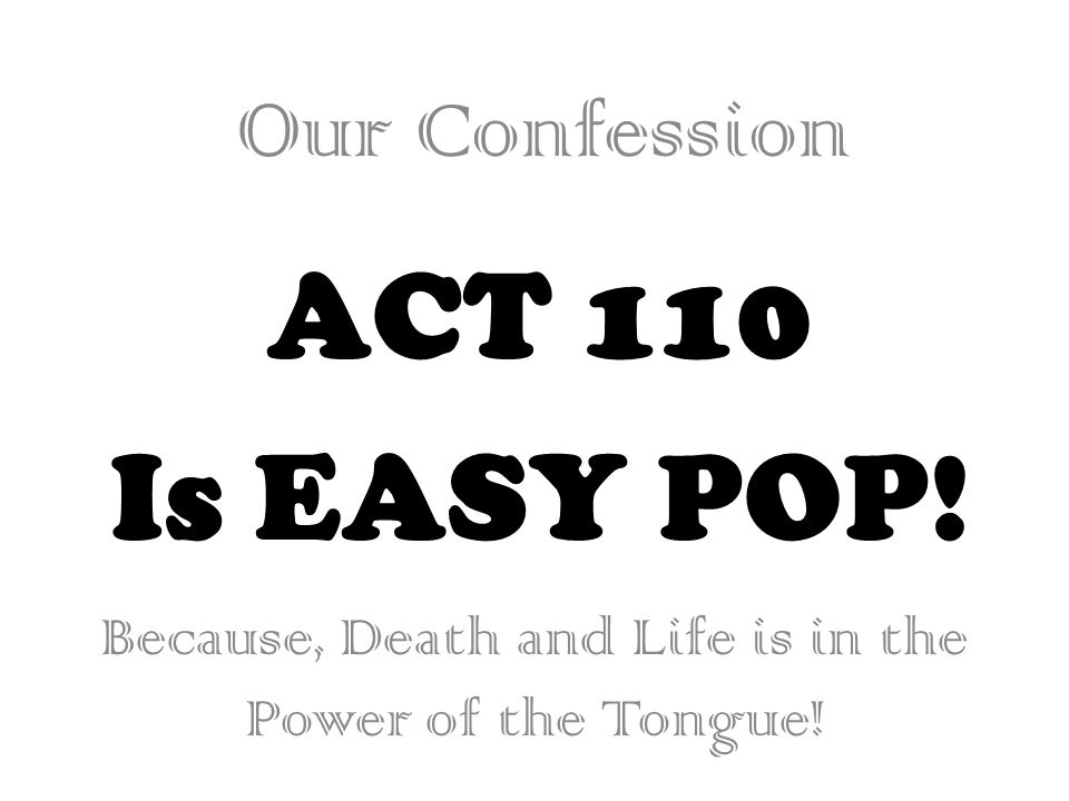 ACT 110 Is EASY POP! Our Confession Because, Death and Life is in the Power of the Tongue!