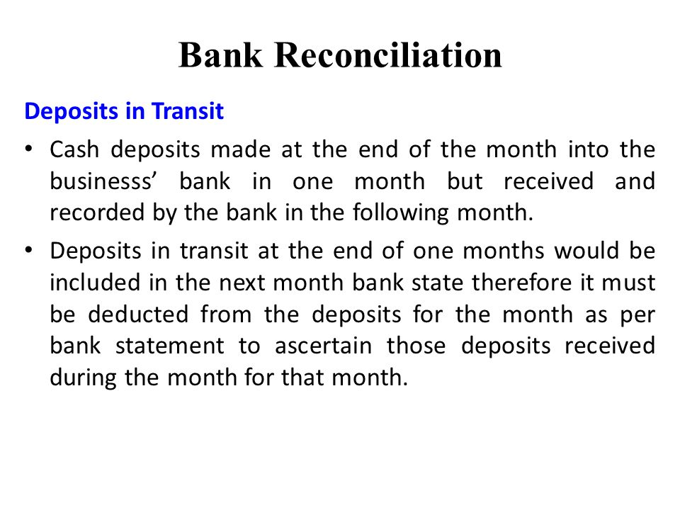 Bank Reconciliation Deposits in Transit Cash deposits made at the end of the month into the businesss bank in one month but received and recorded by the bank in the following month.