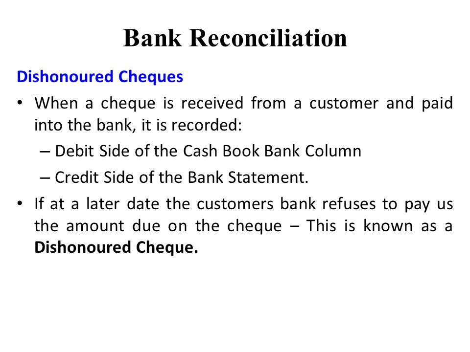 Bank Reconciliation Dishonoured Cheques When a cheque is received from a customer and paid into the bank, it is recorded: – Debit Side of the Cash Book Bank Column – Credit Side of the Bank Statement.