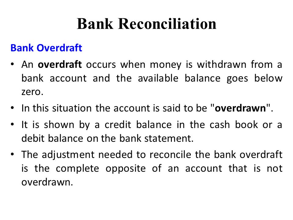 Bank Reconciliation Bank Overdraft An overdraft occurs when money is withdrawn from a bank account and the available balance goes below zero.