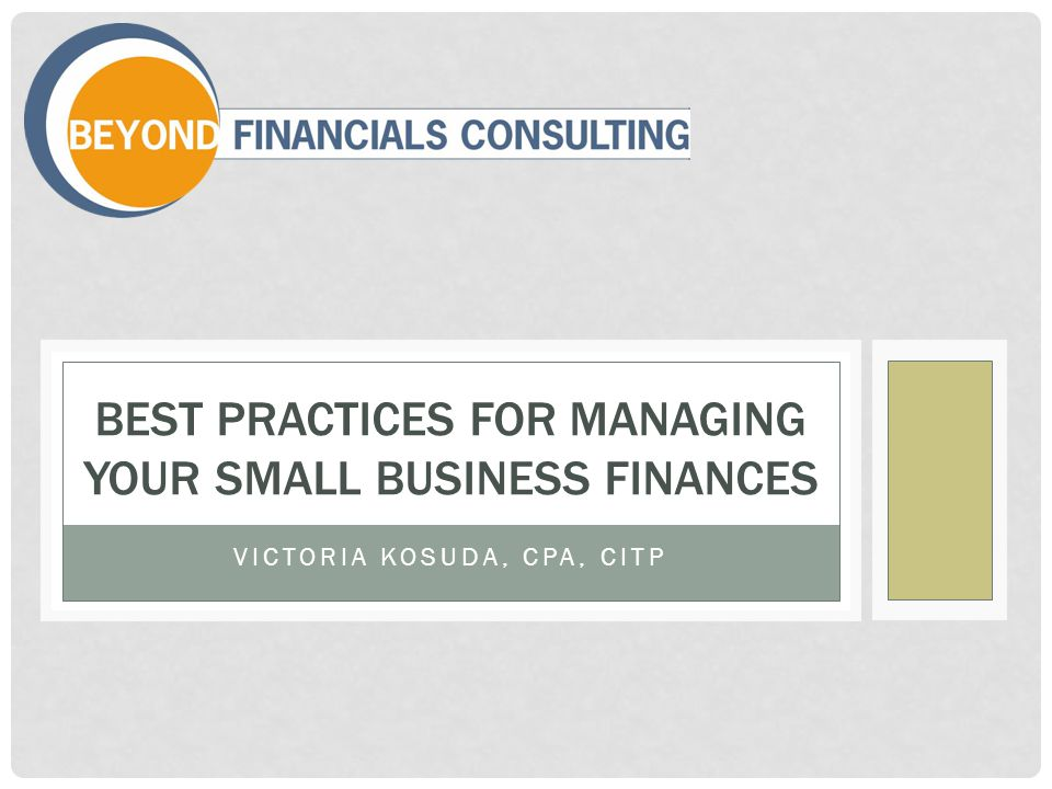 VICTORIA KOSUDA, CPA, CITP BEST PRACTICES FOR MANAGING YOUR SMALL BUSINESS FINANCES