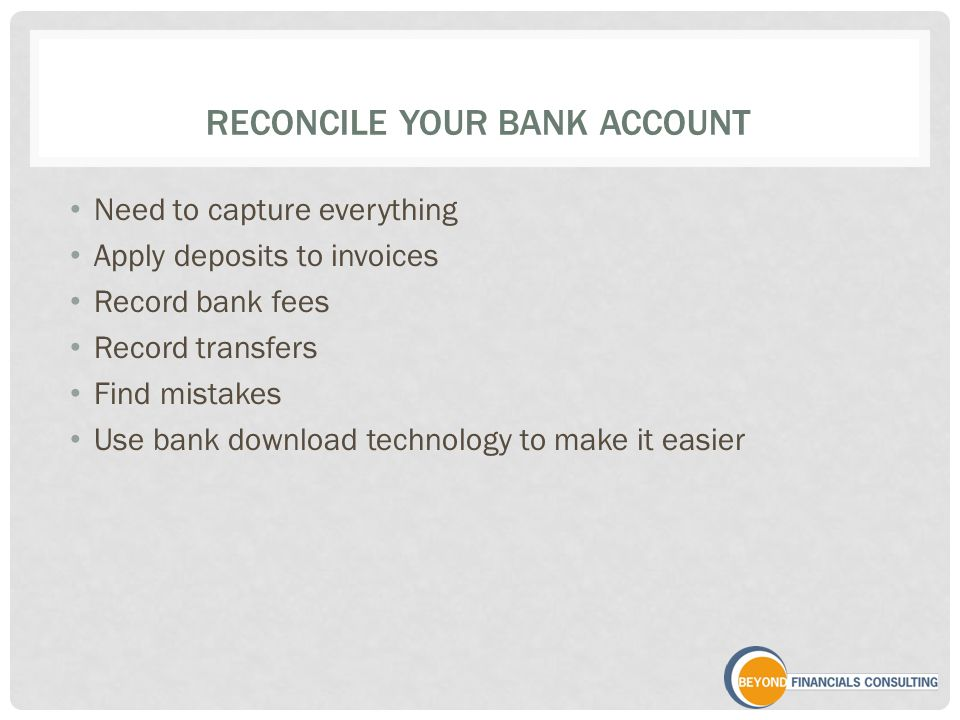 RECONCILE YOUR BANK ACCOUNT Need to capture everything Apply deposits to invoices Record bank fees Record transfers Find mistakes Use bank download technology to make it easier