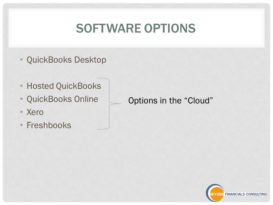 SOFTWARE OPTIONS QuickBooks Desktop Hosted QuickBooks QuickBooks Online Xero Freshbooks Options in the Cloud