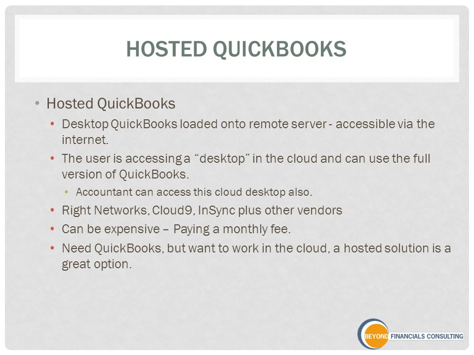 HOSTED QUICKBOOKS Hosted QuickBooks Desktop QuickBooks loaded onto remote server - accessible via the internet.