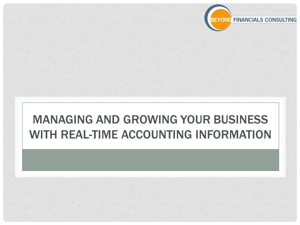 MANAGING AND GROWING YOUR BUSINESS WITH REAL-TIME ACCOUNTING INFORMATION