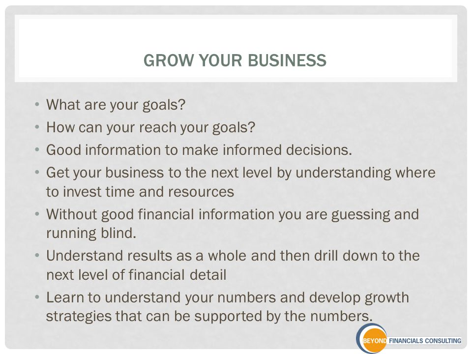 GROW YOUR BUSINESS What are your goals. How can your reach your goals.