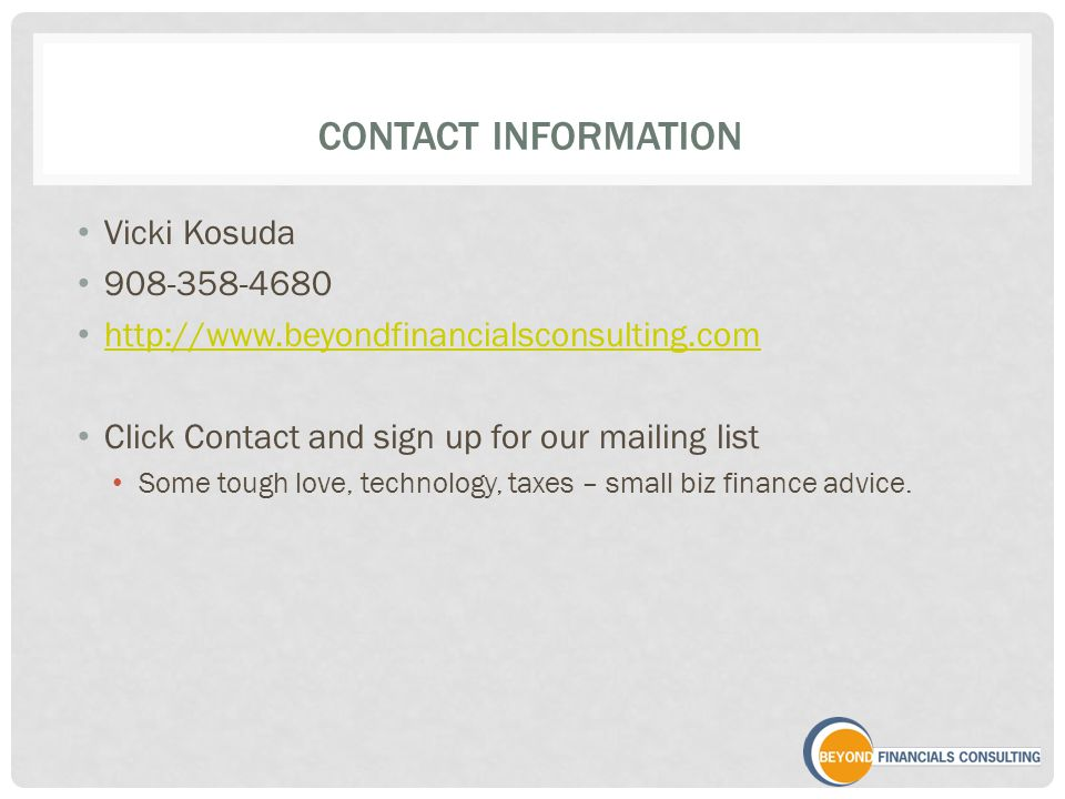 CONTACT INFORMATION Vicki Kosuda 908-358-4680 http://www.beyondfinancialsconsulting.com Click Contact and sign up for our mailing list Some tough love, technology, taxes – small biz finance advice.