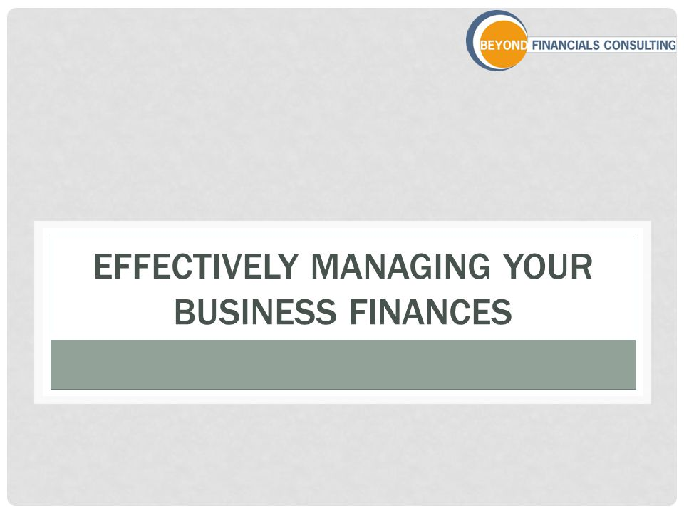 EFFECTIVELY MANAGING YOUR BUSINESS FINANCES