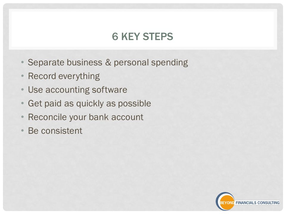 6 KEY STEPS Separate business & personal spending Record everything Use accounting software Get paid as quickly as possible Reconcile your bank accoun