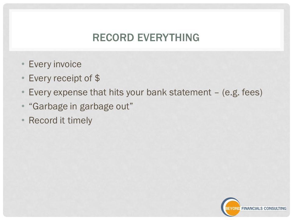 RECORD EVERYTHING Every invoice Every receipt of $ Every expense that hits your bank statement – (e.g.