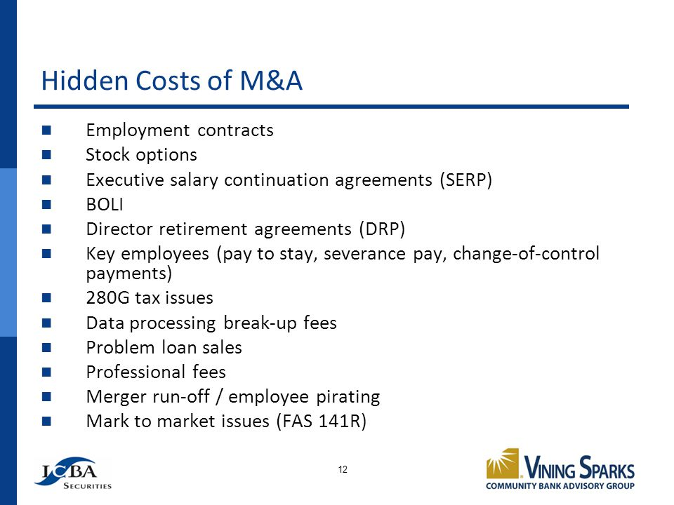 Hidden Costs of M&A 12 Employment contracts Stock options Executive salary continuation agreements (SERP) BOLI Director retirement agreements (DRP) Key employees (pay to stay, severance pay, change-of-control payments) 280G tax issues Data processing break-up fees Problem loan sales Professional fees Merger run-off / employee pirating Mark to market issues (FAS 141R)