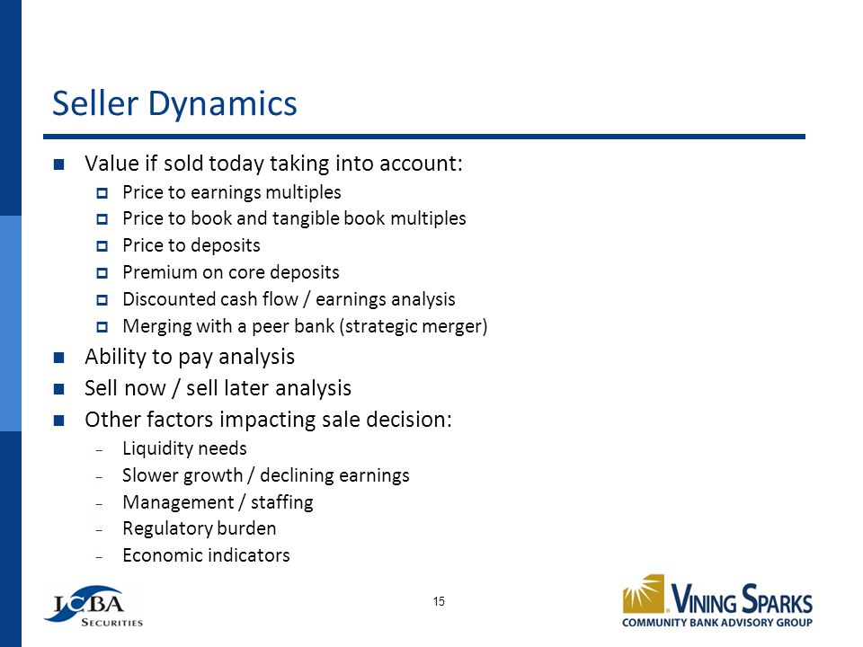 Seller Dynamics 15 Value if sold today taking into account: Price to earnings multiples Price to book and tangible book multiples Price to deposits Premium on core deposits Discounted cash flow / earnings analysis Merging with a peer bank (strategic merger) Ability to pay analysis Sell now / sell later analysis Other factors impacting sale decision: Liquidity needs Slower growth / declining earnings Management / staffing Regulatory burden Economic indicators