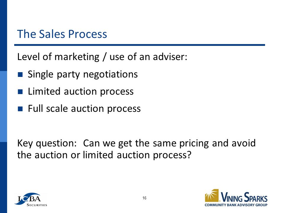 The Sales Process 16 Level of marketing / use of an adviser: Single party negotiations Limited auction process Full scale auction process Key question: Can we get the same pricing and avoid the auction or limited auction process